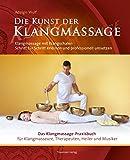 Die Kunst der Klangmassage: Das neue Praxisbuch Klangschalenmassage: Klangmassage mit Klangschalen Schritt für Schritt erlernen und professionell umsetzen